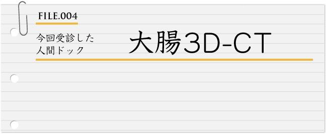 FILE004:今回受診した 人間ドック 大腸3D-CT